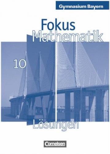 10. Jahrgangsstufe, Lösungen zum Schülerbuch / Fokus Mathematik, Gymnasium Bayer